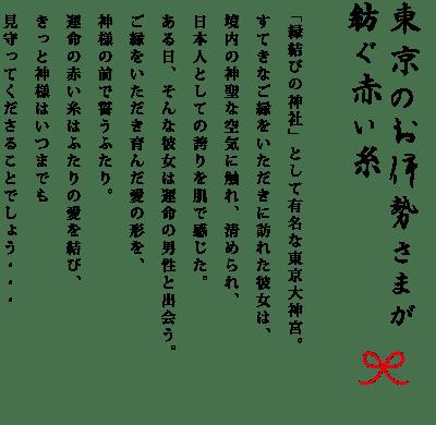 東京のお伊勢様が紡ぐ赤い糸「縁結びの神社」として有名な東京大神宮。すてきなご縁をいただきに訪れた彼女は、境内の神聖な空気に触れ、清められ、日本人としての誇りを肌で感じた。ある日、そんな彼女は運命の男性と出会う。ご縁をいただき育んだ愛の形を、神様の前で誓うふたり。運命の赤い糸はふたりの愛を結び、きっと神様はいつまでも見守ってくださることでしょう…