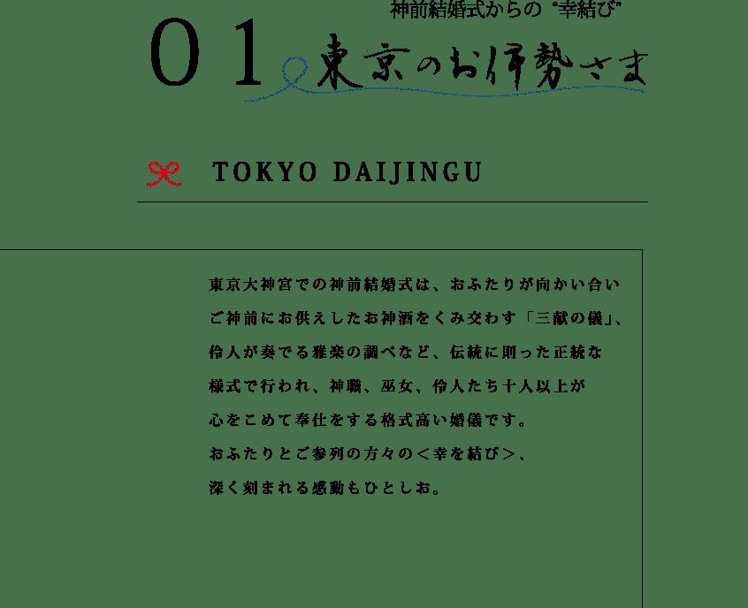 東京大神宮での神前結婚式は、おふたりが向かい合いご神前にお供えしたお神酒を酌み交わす「三献の儀」、伶人が奏でる雅楽の調べなど、伝統に則った正当な様式で行われ、神職、巫女、伶人たち十人以上が心をこめて奉仕をする格式高い婚儀です。おふたりとご参列の方々の<幸を結び>、深く刻まれる感動もひとしお。