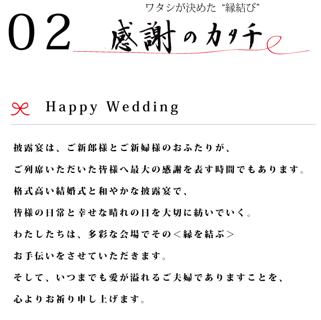 披露宴は、ご新郎様とご新婦様のおふたりが、ご列席いただいた皆様へ最大の感謝を表す時間でもあります。格式高い結婚式と和やかな披露宴で、皆様の日常と幸せな晴れの日を大切に紡いでいく。わたしたちは、多彩な会場でその<縁を結ぶ>お手伝いをさせていただきます。そして、いつまでも愛が溢れるご夫婦でありますことを、心よりお祈り申し上げます。